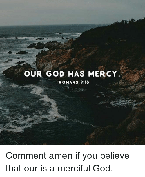 God, Memes, and Mercy: OUR GOD HAS MERCY  ROMANS 9:18 Comment amen if you believe that our is a merciful God.