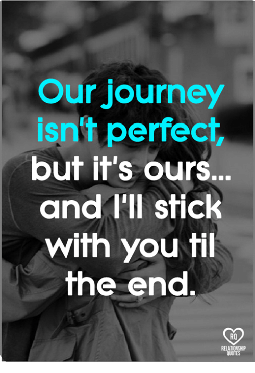 Relatables: Our journey  isn't perfect  but it's ours.  and I'll stick  with you fil  he end.  RO  RELAT  QUOTE