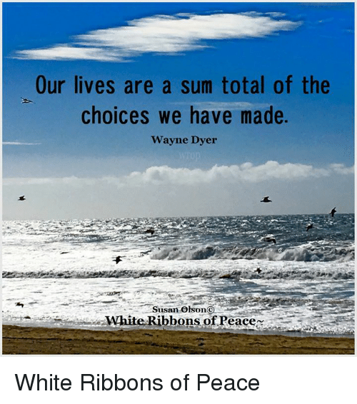 Our Lives Are A Sum Total Of The Choices We Have Made Wayne Dyer