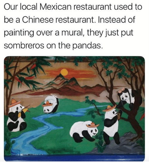 Chinese, Restaurant, and Mexican: Our local Mexican restaurant used to  be a Chinese restaurant. Instead of  painting over a mural, they just put  sombreros on the pandas.