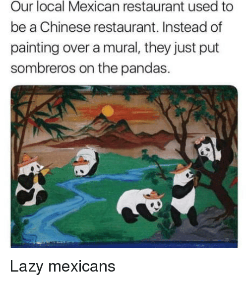 Lazy, Chinese, and Restaurant: Our local Mexican restaurant used to  be a Chinese restaurant. Instead of  painting over a mural, they just put  sombreros on the pandas. Lazy mexicans