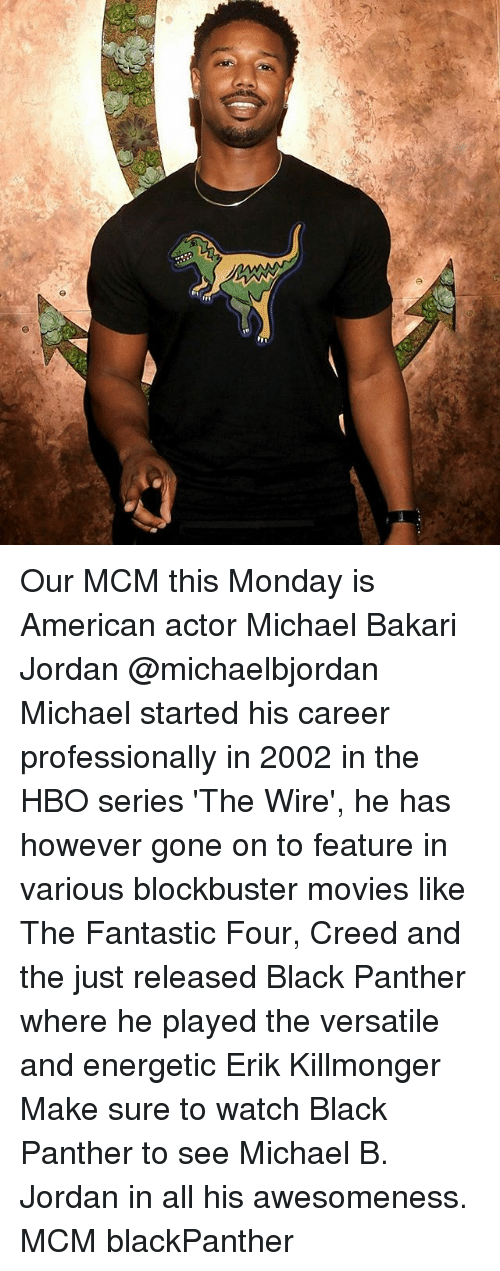 hbo series: Our MCM this Monday is American actor Michael Bakari Jordan @michaelbjordan Michael started his career professionally in 2002 in the HBO series 'The Wire', he has however gone on to feature in various blockbuster movies like The Fantastic Four, Creed and the just released Black Panther where he played the versatile and energetic Erik Killmonger Make sure to watch Black Panther to see Michael B. Jordan in all his awesomeness. MCM blackPanther
