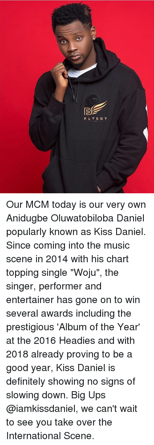 """Definitely, Memes, and Music: Our MCM today is our very own Anidugbe Oluwatobiloba Daniel popularly known as Kiss Daniel. Since coming into the music scene in 2014 with his chart topping single """"Woju"""", the singer, performer and entertainer has gone on to win several awards including the prestigious 'Album of the Year' at the 2016 Headies and with 2018 already proving to be a good year, Kiss Daniel is definitely showing no signs of slowing down. Big Ups @iamkissdaniel, we can't wait to see you take over the International Scene."""