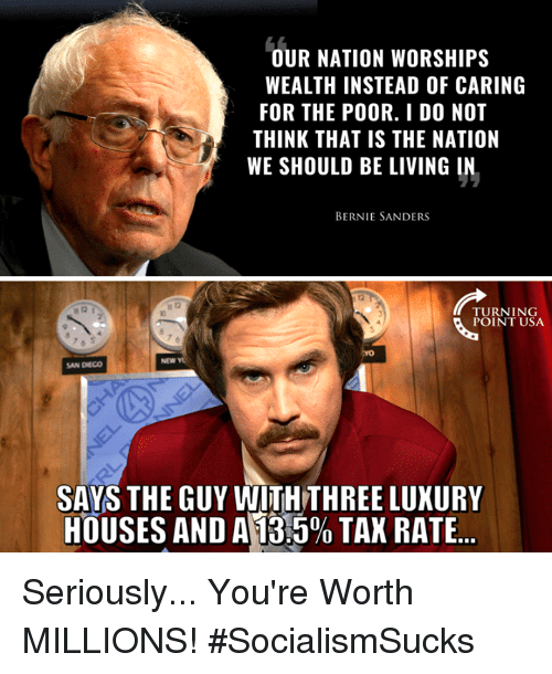 Bernie Sanders, Memes, and San Diego: OUR NATION WORSHIPS  WEALTH INSTEAD OF CARING  FOR THE POOR. I D0 NOT  THINK THAT IS THE NATION  WE SHOULD BE LIVING IN  BERNIE SANDERS  TURNING  POINT USA  NEW Y  SAN DIEGO  SAYS THE GUY WITHTHREE LUXURY  HOUSES AND A13:590 TAX RATE Seriously... You're Worth MILLIONS! #SocialismSucks