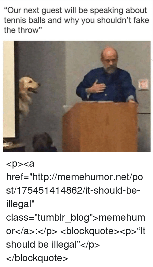 """Fake, Tumblr, and Blog: """"Our next guest will be speaking about  tennis balls and why you shouldn't fake  the throw"""" <p><a href=""""http://memehumor.net/post/175451414862/it-should-be-illegal"""" class=""""tumblr_blog"""">memehumor</a>:</p>  <blockquote><p>""""It should be illegal""""</p></blockquote>"""