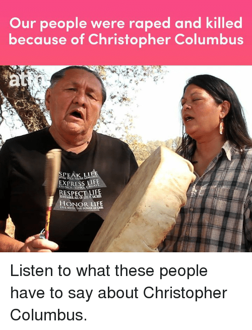 Christopher Columbus: Our people were raped and killed  because of Christopher Columbus  LIF  EIS  MEMBER AI  HONOR LIFE  LIVE WITH THEPONİS Gon Listen to what these people have to say about Christopher Columbus.