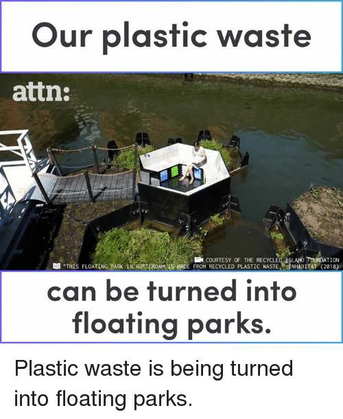 "Memes, 🤖, and Foundation: Our plastic waste  attn:  FOUNDATION  ""THIS FLOATING PARK IN ROTTERDAMS MADE FROM RECYCLED PLASTIC WASTE, NHABITAT (2018)  COURTESY OF THE RECYCLED ISLAND  can be turned into  floating parks. Plastic waste is being turned into floating parks."
