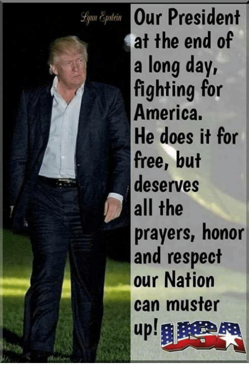 For America: Our President  at the end of  a long day,  fighting for  America.  He does it for  free, but  deserves  all the  prayers, honor  and respect  our Nation  can muster  up