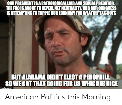 Americanization: OUR PRESIDENT IS A PATHOLOGICAL LIAR AND SEXUAL PREDATOR,  THE FCCISABOUT TO REPEAL NET NEUTRALITY ANDOUR CONGRESS  ISATTEMPTING TO TOPPLE OUR ECONOMY FOR WEALTHY TAKHCUTS  BUTALABAMA DIDNT ELECT A PEDOPHILE  SO WE GOT THAT GOING FOR US WHICH IS NICE  imgfilp.com American Politics this Morning