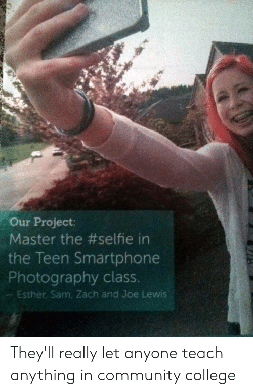 zach and: Our Project:  Master the #selfie in  the Teen Smartphone  Photography class.  Esther, Sam, Zach and Joe Lewis They'll really let anyone teach anything in community college