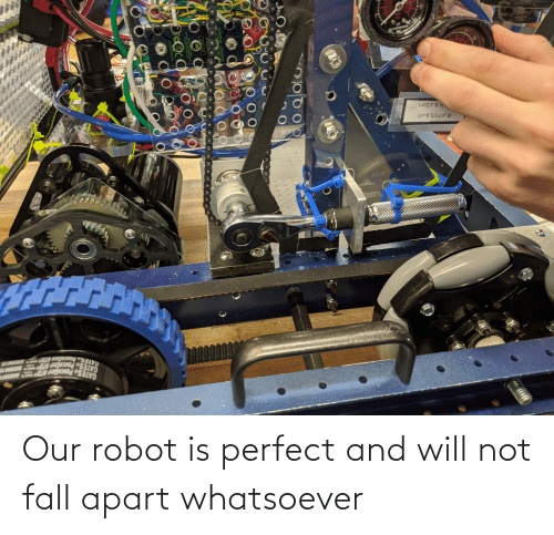 fall apart: Our robot is perfect and will not fall apart whatsoever