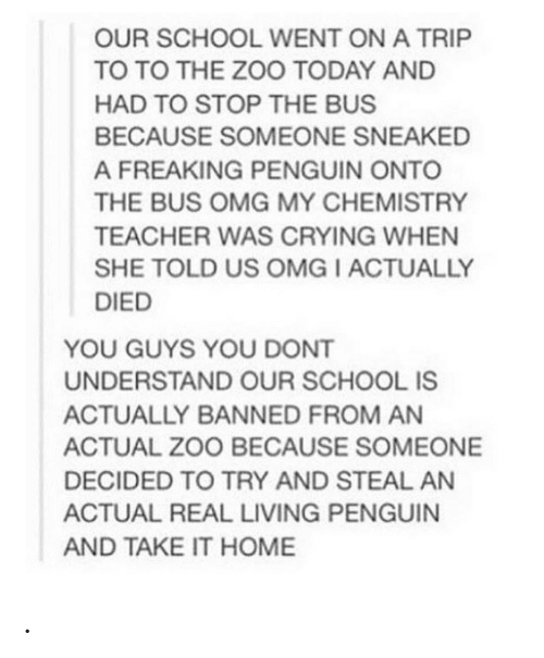 Crying, Omg, and School: OUR SCHOOL WENT ON A TRIP  TO TO THE ZOO TODAY AND  HAD TO STOP THE BUS  BECAUSE SOMEONE SNEAKED  A FREAKING PENGUIN ONTO  THE BUS OMG MY CHEMISTRY  TEACHER WAS CRYING WHEN  SHE TOLD US OMG I ACTUALLY  DIED  YOU GUYS YOU DONT  UNDERSTAND OUR SCHOOL IS  ACTUALLY BANNED FROM AN  ACTUAL ZOO BECAUSE SOMEONE  DECIDED TO TRY AND STEAL AN  ACTUAL REAL LIVING PENGUIN  AND TAKE IT HOME .