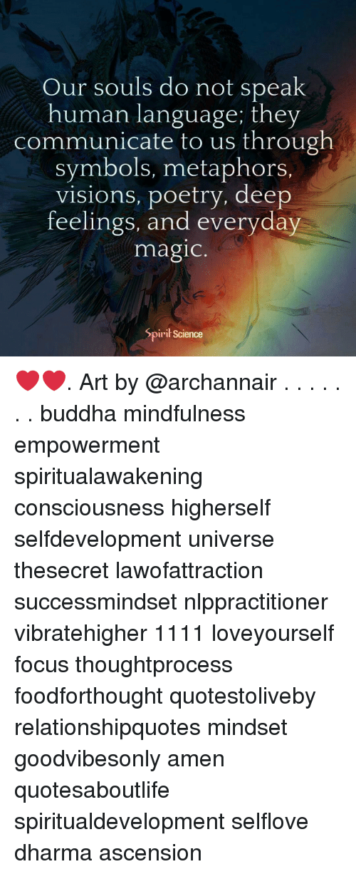 Memes, Buddha, and Focus: Our souls do not speak  human language; they  communicate to us through  symbols, metaphors.  visions, poetry, deep  feelings, and everyday  magic  Spirił Science ❤️❤️. Art by @archannair . . . . . . . buddha mindfulness empowerment spiritualawakening consciousness higherself selfdevelopment universe thesecret lawofattraction successmindset nlppractitioner vibratehigher 1111 loveyourself focus thoughtprocess foodforthought quotestoliveby relationshipquotes mindset goodvibesonly amen quotesaboutlife spiritualdevelopment selflove dharma ascension