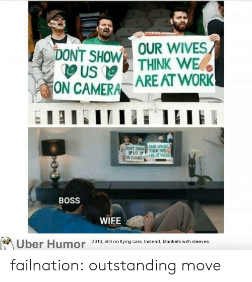 Cars, Tumblr, and Uber: OUR WIVES  DONT SHOW THINK WE  US  ON CAMERA ARE AT WORK  bONT SHOW OUR WIVES  THNK WE  ON CAMER AREAT WORK  BOSS  WIFE  Uber Humor 2013, still no flying cars. Instead, blankets with sleeves. failnation:  outstanding move