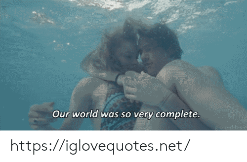 World, Net, and Href: Our world was so very complete.  fhplalg-y- https://iglovequotes.net/