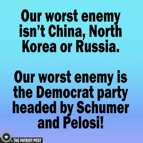 democrat: Our worst enemy  isn't China, North  Korea or Russia.  Our worst enemy is  the Democrat party  headed by Schumer  and Pelosi!  THE PATRIOT POST