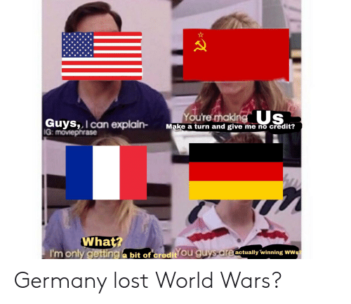 Lost, Germany, and History: oure making Us  Guys,, I can explain- Make a turn and give me no credit?  IG: moviephrase  What?  I'monly getting a bit of credit Ou g  actually winning WWs Germany lost World Wars?