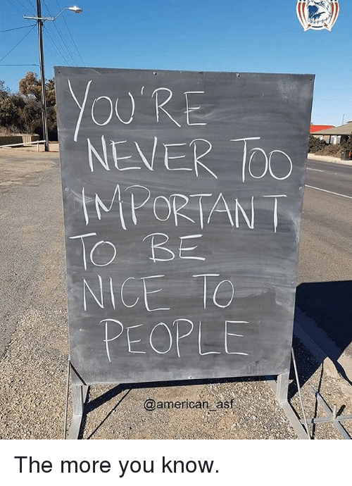 toc: OURE  NEVER TOC  IMPORTAN T  IO BE  NICE TO  PEOPLE  @american asf The more you know.