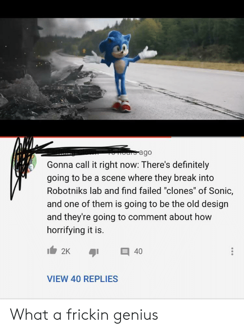 "is going to be: ours ago  Gonna call it right now: There's definitely  going to be a scene where they break into  Robotniks lab and find failed ""clones"" of Sonic,  and one of them is going to be the old design  and they're going to comment about how  horrifying it is.  2K  40  VIEW 40 REPLIES What a frickin genius"