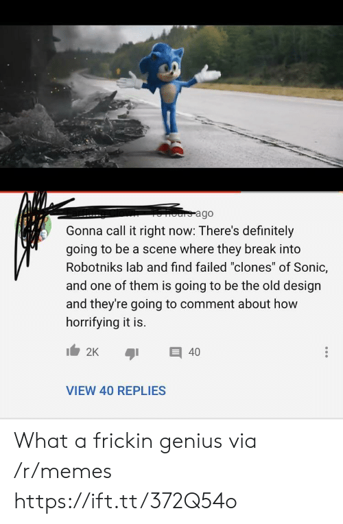 "is going to be: ours ago  Gonna call it right now: There's definitely  going to be a scene where they break into  Robotniks lab and find failed ""clones"" of Sonic,  and one of them is going to be the old design  and they're going to comment about how  horrifying it is.  2K  40  VIEW 40 REPLIES What a frickin genius via /r/memes https://ift.tt/372Q54o"