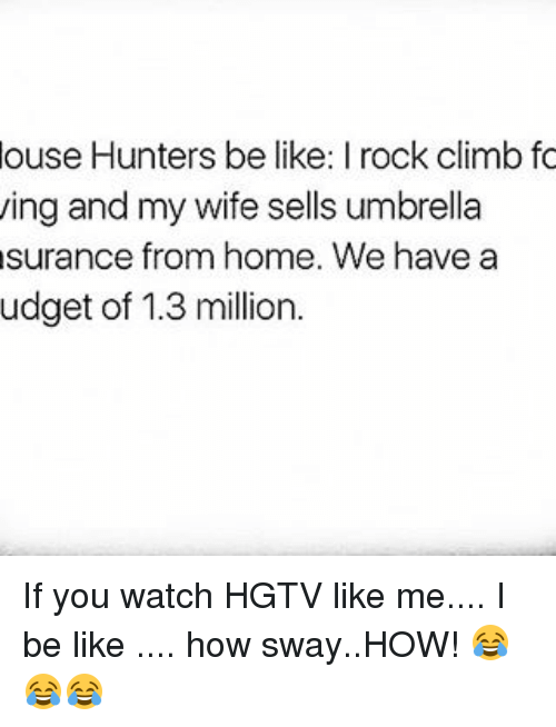 rock climbing: ouse Hunters be like: I rock climb fo  ing and my wife sells umbrella  surance from home. We have a  udget of 1.3 million. If you watch HGTV like me.... I be like .... how sway..HOW! 😂😂😂