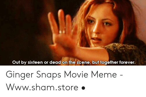 Ginger Snap Meme: Out by sixteen or dead on the scene, but together forever. Ginger Snaps Movie Meme - Www.sham.store •