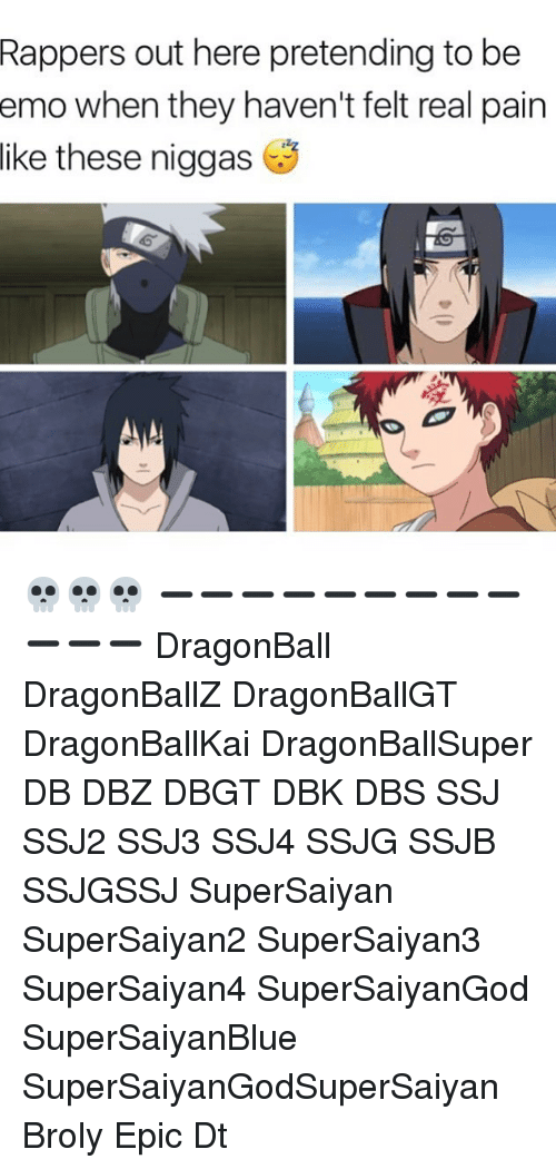 Epicly: out here pretending to be  when they haven't felt real pain  Rappers  emo  like  these niggas 💀💀💀 ➖➖➖➖➖➖➖➖➖➖➖➖ DragonBall DragonBallZ DragonBallGT DragonBallKai DragonBallSuper DB DBZ DBGT DBK DBS SSJ SSJ2 SSJ3 SSJ4 SSJG SSJB SSJGSSJ SuperSaiyan SuperSaiyan2 SuperSaiyan3 SuperSaiyan4 SuperSaiyanGod SuperSaiyanBlue SuperSaiyanGodSuperSaiyan Broly Epic Dt