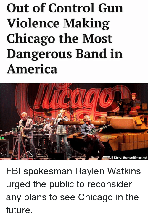 America, Chicago, and Fbi: Out of Control Gun  Violence Making  Chicago the Most  Dangerous Band in  America  SFull Story: thehardtimes.net FBI spokesman Raylen Watkins urged the public to reconsider any plans to see Chicago in the future.