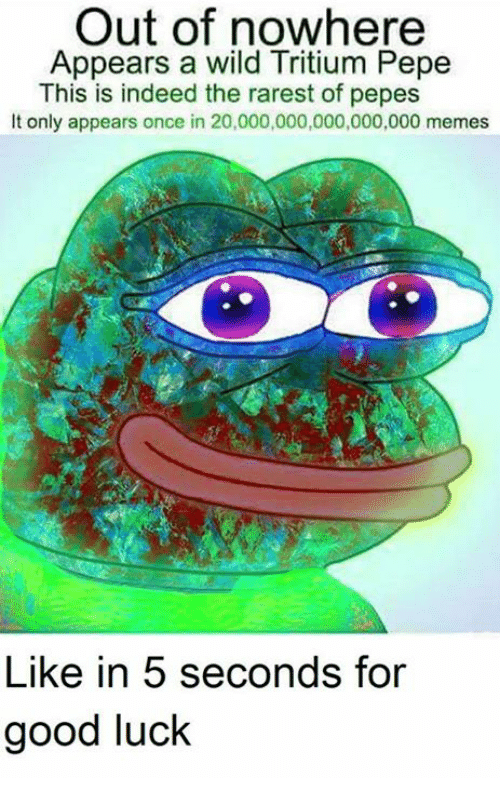 Pepes: Out of nowhere  Appears a wild Tritium Pepe  This is indeed the rarest of pepes  It only appears once in 20,000,000,000,000,000 memes  Like in 5 seconds for  good luck