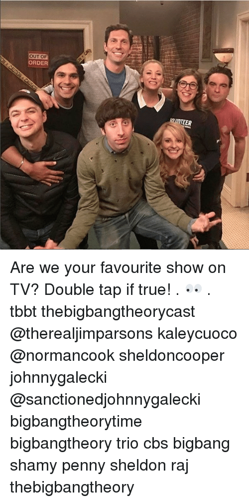 Memes, True, and Cbs: OUT OF  ORDER Are we your favourite show on TV? Double tap if true! . 👀 . tbbt thebigbangtheorycast @therealjimparsons kaleycuoco @normancook sheldoncooper johnnygalecki @sanctionedjohnnygalecki bigbangtheorytime bigbangtheory trio cbs bigbang shamy penny sheldon raj thebigbangtheory