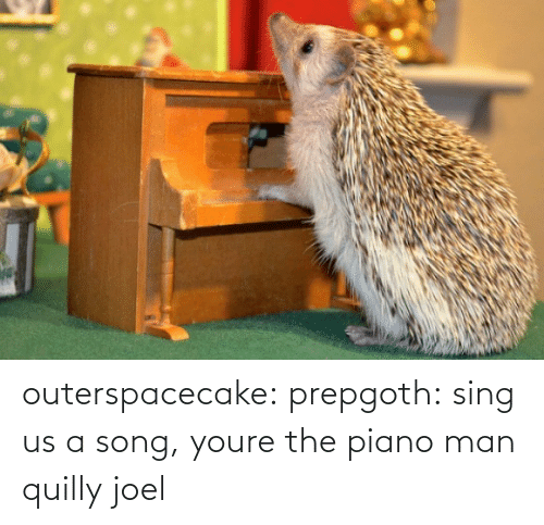 youre: outerspacecake: prepgoth:  sing us a song, youre the piano man  quilly joel