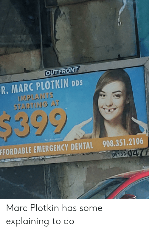 Marces: OUTFRONT  R. MARC PLOTKIN DDS  APLANTS  $399  FFORDABLE EMERGENCY DENTAL  908.351.2106  06193 Marc Plotkin has some explaining to do