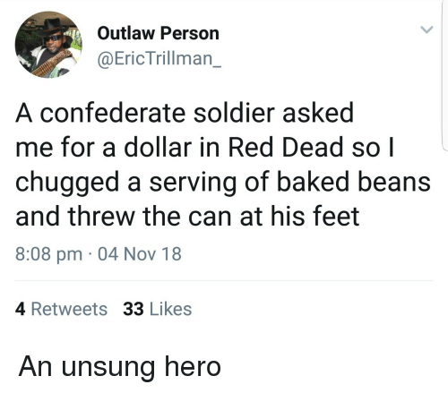 unsung: Outlaw Person  @EricTrillman_  A confederate soldier asked  me for a dollar in Red Dead so|  chugged a serving of baked beans  and threw the can at his feet  8:08 pm 04 Nov 18  4 Retweets 33 Likes An unsung hero