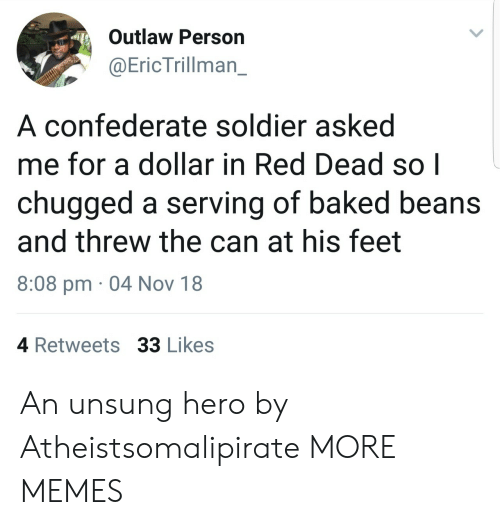 unsung: Outlaw Person  @EricTrillman_  A confederate soldier asked  me for a dollar in Red Dead so|  chugged a serving of baked beans  and threw the can at his feet  8:08 pm 04 Nov 18  4 Retweets 33 Likes An unsung hero by Atheistsomalipirate MORE MEMES