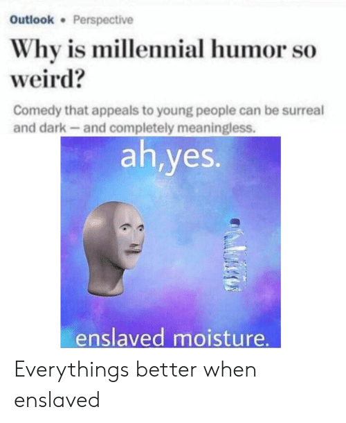 meaningless: Outlook Perspective  Why is millennial humor so  weird?  Comedy that appeals to young people can be surreal  and dark-and completely meaningless.  ah,yes.  enslaved moisture Everythings better when enslaved