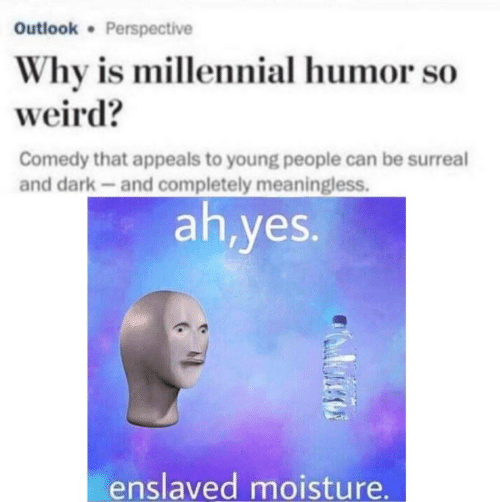 meaningless: Outlook Perspective  Why is millennial humor so  weird?  Comedy that appeals to young people can be surreal  and dark-and completely meaningless.  ah,yes.  enslaved moisture