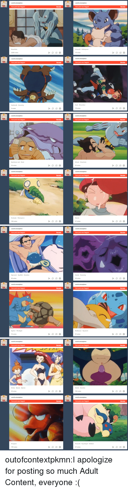 Psyduck: outofcontextpkmn  outofcontextpkmn  Your post was flagged  Review  Your post was flagged  Review  #ma choke  #meowth #nidoqueen  2,002 notes  19 notes  outofcontextpkmn  outofcontextpkmn  Your post was flagged  Review  Your post was flagged  Review  #poliwrath #ursaring  #ash #houndour  8 notes  18 notes   outofcontextpkmn  outofcontextpkmn  Review  Review  Your post was flagged  Your post was flagged  #chuck #machoke  #professor oak #muk  63 notes  36 notes  outofcontextpkmn  outofcontextpkmn  Review  Review  Your post was flagged  Your post was flagged  essie  #caterpie #dunsparce  27 notes  104 notes   outofcontextpkmn  outofcontextpkmn  Your post was flagged  Review  Your post was flagged  Review  #giovanni #qwifish #mantine  #arbok #weezing  20 notes  64 notes  outofcontextpkmn  outofcontextpkmn  Your post was flagged  Review  Your post was flagged  Review  #golem #feraligatr  #bulbasaur #psyduck  16 notes  21 notes   outofcontextpkmn  outofcontextpkmn  Your post was flagged  Review  Your post was flagged  Review  #místy #jessie ames  #arbok #snorlax  50 notes  102 notes  outofcontextpkmn  outofcontextpkmn  Your post was flagged  Review  Your post was flagged  Review  #magmar  #meowth #cyndaquil #miltank  109 notes  27 notes outofcontextpkmn:I apologize for posting so much Adult Content, everyone :(