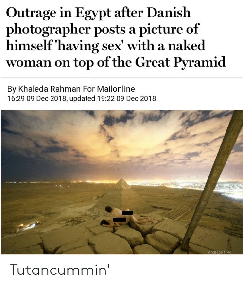 Outrage: Outrage in Egypt after Danish  photographer posts a picture of  himself'having sex' with a naked  woman on top of the Great Pyramid  By Khaleda Rahman For Mailonline  16:29 09 Dec 2018, updated 19:22 09 Dec 2018  Andreas Hvid Tutancummin'