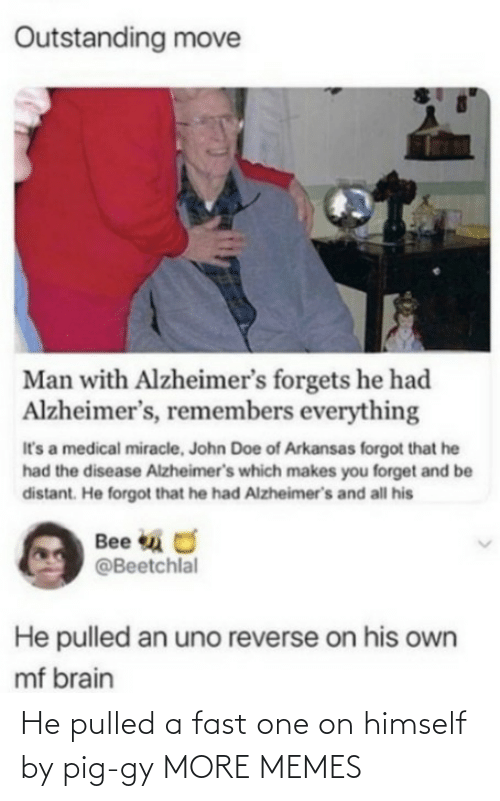 Forgot: Outstanding move  Man with Alzheimer's forgets he had  Alzheimer's, remembers everything  It's a medical miracle, John Doe of Arkansas forgot that he  had the disease Alzheimer's which makes you forget and be  distant. He forgot that he had Alzheimer's and all his  Bee u O  @Beetchlal  He pulled an uno reverse on his own  mf brain He pulled a fast one on himself by pig-gy MORE MEMES