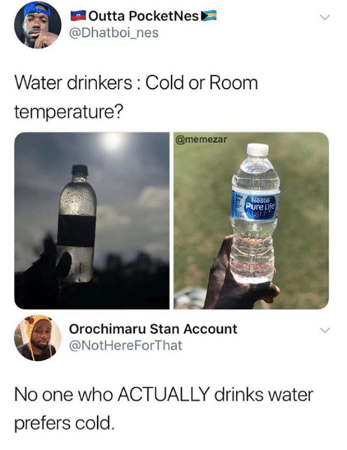Funny, Life, and Orochimaru: Outta PocketNes  @Dhatboi_nes  Water drinkers: Cold or Room  temperature?  @memezar  Pure Life  Orochimaru Stan Account  @NotHereForThat  No one who ACTUALLY drinks water  prefers cold