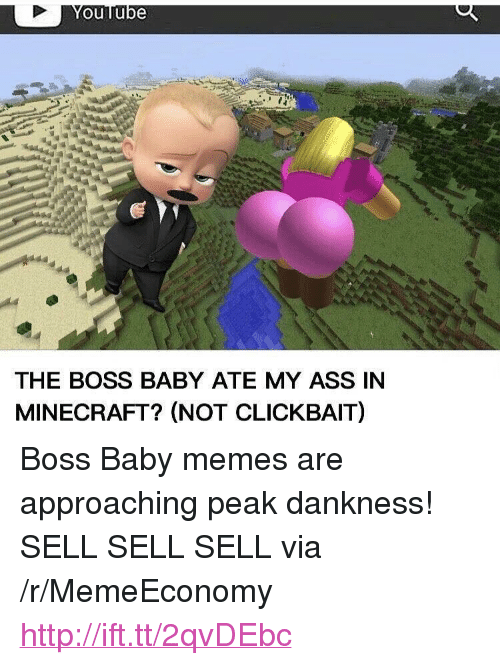 "baby memes: ouTube  THE BOSS BABY ATE MY ASS IN  MINECRAFT? (NOT CLICKBAIT) <p>Boss Baby memes are approaching peak dankness! SELL SELL SELL via /r/MemeEconomy <a href=""http://ift.tt/2qvDEbc"">http://ift.tt/2qvDEbc</a></p>"