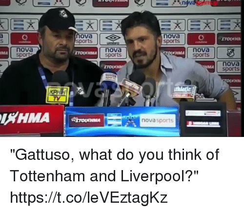 """ova: ova  sports  nova  sports  nova  nova  sports  nova  sports  HMA  nova  MA  TV  or  LHMA  novasports """"Gattuso, what do you think of Tottenham and Liverpool?""""  https://t.co/leVEztagKz"""
