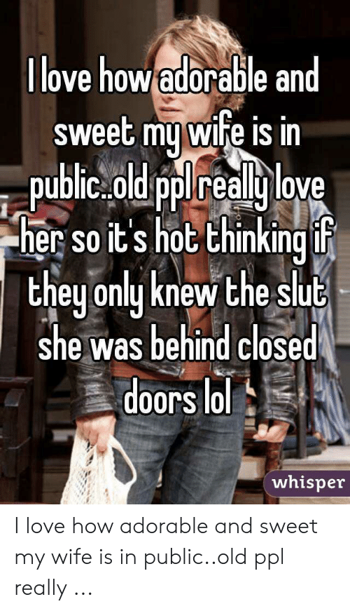 Love Wife Meme: ove how adorable an  sweet my wife isin  pudlic.old pplreally love  her so it's hot thinking f  theu onlu knew the slut  she was behind closed  doors lol  whisper I love how adorable and sweet my wife is in public..old ppl really ...