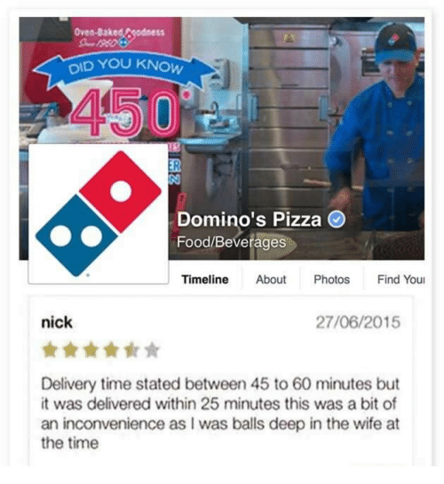 60 minutes: Oven-Baked Fgodness  DID YOU  450  Domino's Pizza O  Food/Beverages  Timeline About Photos Find You  nick  27/06/2015  Delivery time stated between 45 to 60 minutes but  it was delivered within 25 minutes this was a bit of  an inconvenience as I was balls deep in the wife at  the time