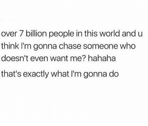 Chasee: over 7 billion people in this world and u  think I'm gonna chase someone who  doesn't even want me? hahaha  that's exactly what I'm gonna do