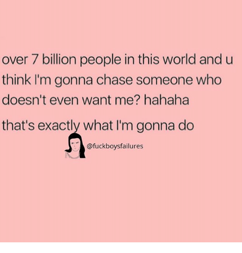 Chasee: over 7 billion people in this world and u  think I'm gonna chase someone who  doesn't even want me? hahaha  that's exactly what I'm gonna do  @fuckboysfailures
