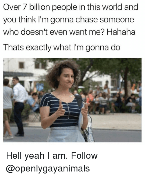 Chasee: Over 7 billion people in this world and  you think l'm gonna chase someone  who doesn't even want me? Hahaha  Thats exactly what I'm gonna do Hell yeah I am. Follow @openlygayanimals