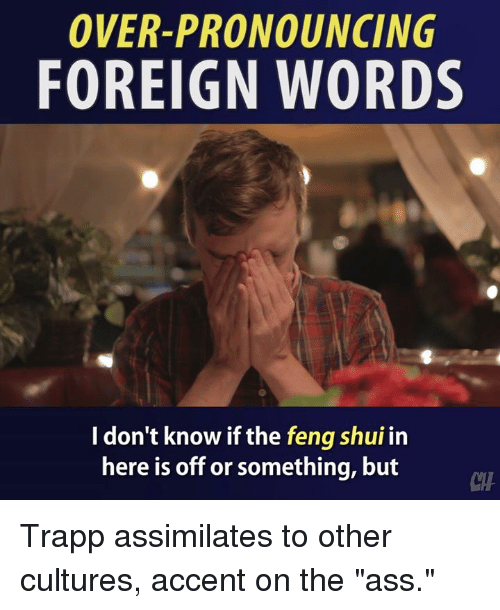 "Ass, Memes, and 🤖: OVER-PRONOUNCING  FOREIGN WORDS  I don't know if the feng shui in  here is off or something, but  CTH Trapp assimilates to other cultures, accent on the ""ass."""
