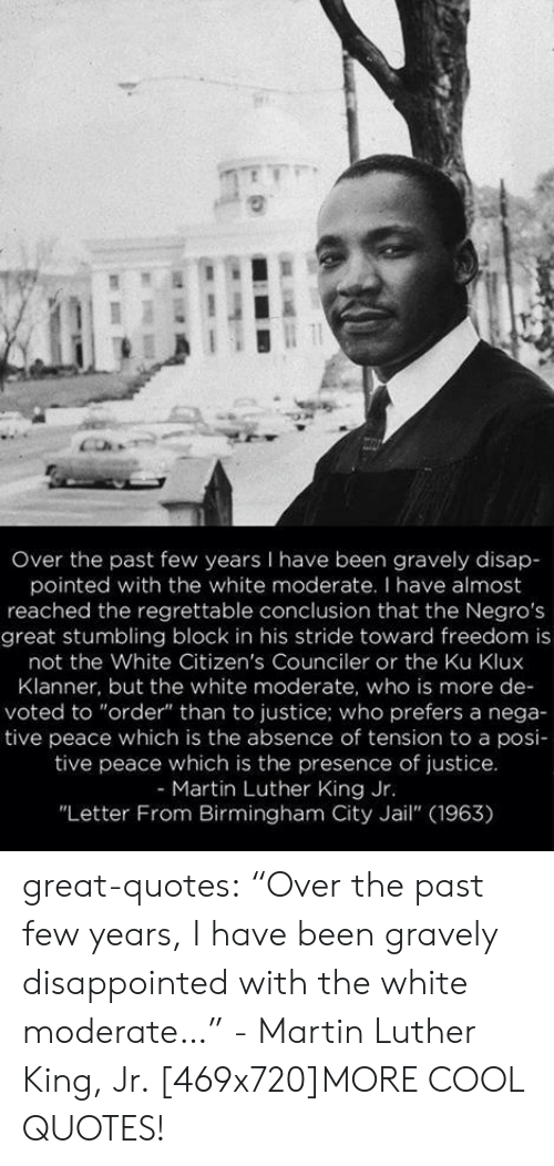 """Disappointed, Jail, and Martin: Over the past few years I have been gravely disap  pointed with the white moderate. I have almost  reached the regrettable conclusion that the Negros  great stumbling block in his stride toward freedom is  not the White Citizen's Counciler or the Ku Klux  Klanner, but the white moderate, who is more de-  voted to """"order"""" than to justice; who prefers a nega-  tive peace which is the absence of tension to a posi-  tive peace which is the presence of justice  - Martin Luther King Jr  """"Letter From Birmingham City Jail"""" (1963) great-quotes:  """"Over the past few years, I have been gravely disappointed with the white moderate…"""" - Martin Luther King, Jr. [469x720]MORE COOL QUOTES!"""