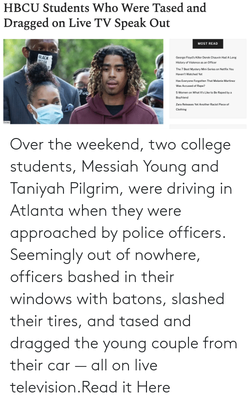 Young: Over the weekend, two college students, Messiah Young and Taniyah Pilgrim, were driving in Atlanta when they were approached by police officers. Seemingly out of nowhere, officers bashed in their windows with batons, slashed their tires, and tased and dragged the young couple from their car — all on live television.Read it Here